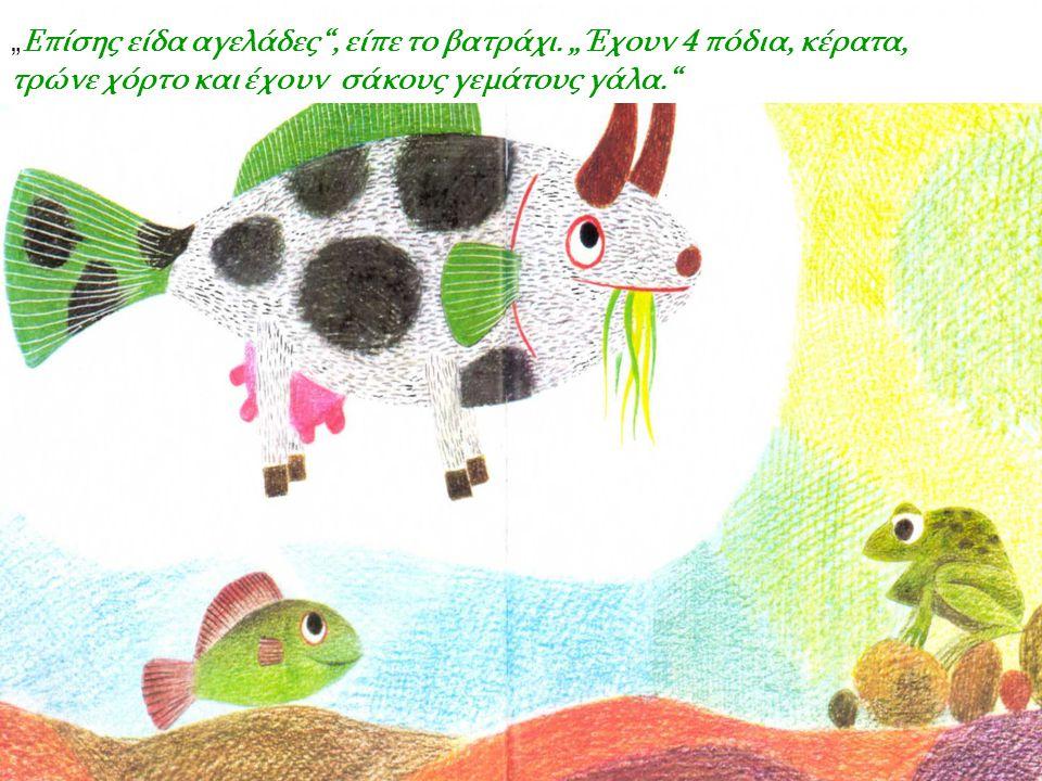 """""""Επίσης είδα αγελάδες , είπε το βατράχι. """"Έχουν 4 πόδια, κέρατα,"""