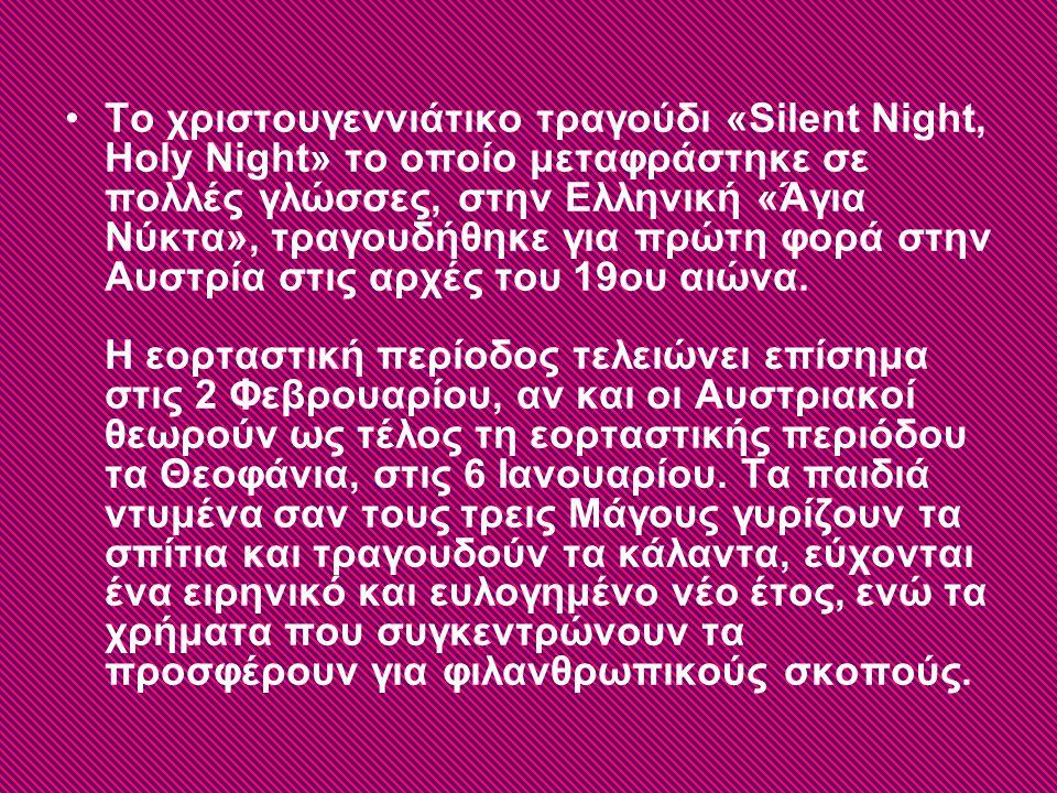Το χριστουγεννιάτικο τραγούδι «Silent Night, Holy Night» το οποίο μεταφράστηκε σε πολλές γλώσσες, στην Ελληνική «Άγια Νύκτα», τραγουδήθηκε για πρώτη φορά στην Αυστρία στις αρχές του 19ου αιώνα.
