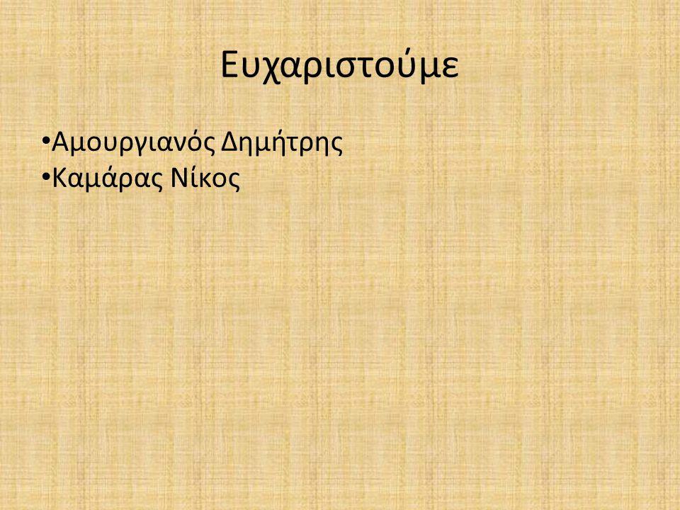 Ευχαριστούμε Αμουργιανός Δημήτρης Καμάρας Νίκος