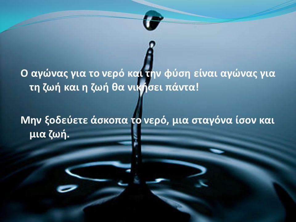 Ο αγώνας για το νερό και την φύση είναι αγώνας για τη ζωή και η ζωή θα νικήσει πάντα.