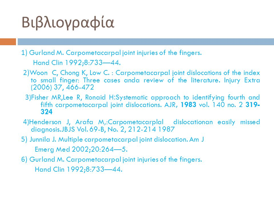 Βιβλιογραφία 1) Gurland M. Carpometacarpal joint injuries of the fingers. Hand Clin 1992;8:733—44.
