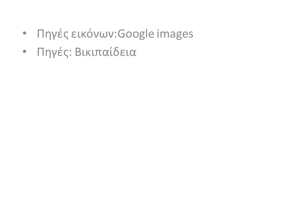 Πηγές εικόνων:Google images Πηγές: Βικιπαίδεια