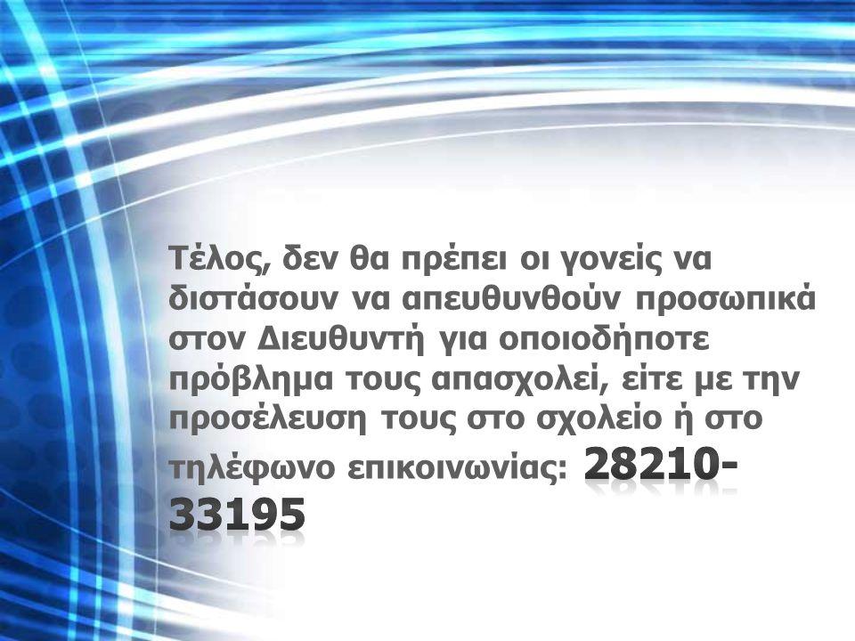 Τέλος, δεν θα πρέπει οι γονείς να διστάσουν να απευθυνθούν προσωπικά στον Διευθυντή για οποιοδήποτε πρόβλημα τους απασχολεί, είτε με την προσέλευση τους στο σχολείο ή στο τηλέφωνο επικοινωνίας: 28210-33195