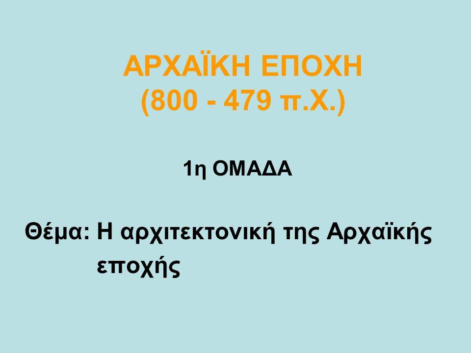 ΑΡΧΑΪΚΗ ΕΠΟΧΗ (800 - 479 π.Χ.) Θέμα: Η αρχιτεκτονική της Αρχαϊκής