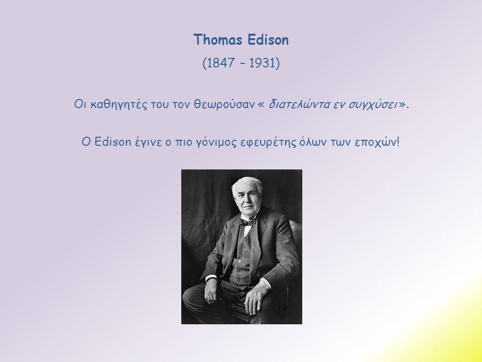 Thomas Edison (1847 – 1931) Οι καθηγητές του τον θεωρούσαν « διατελώντα εν συγχύσει ».