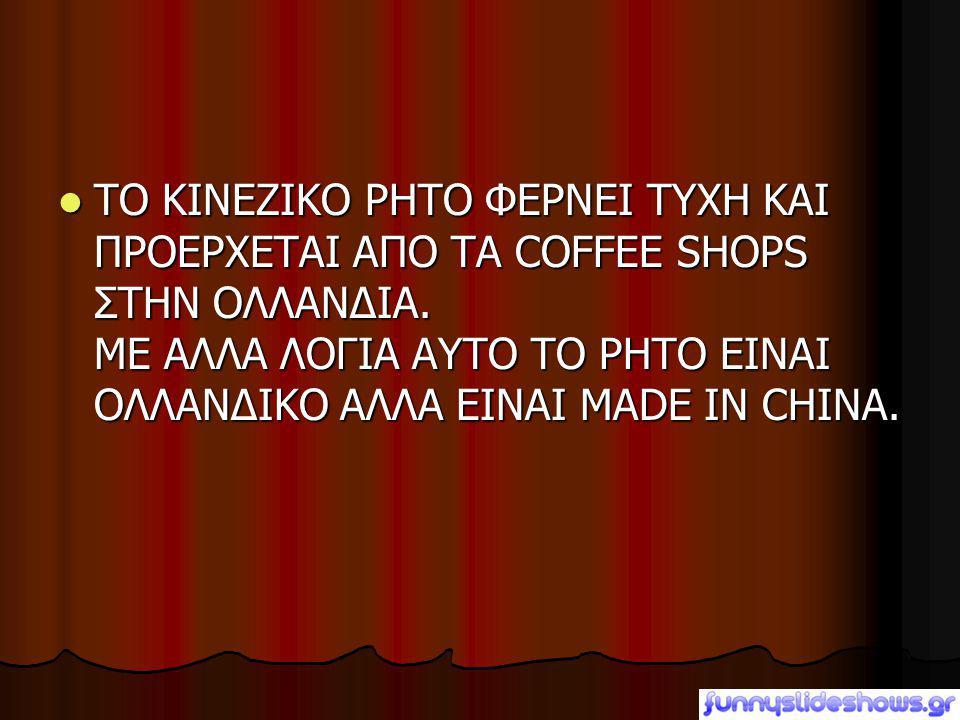 ΤΟ ΚΙΝΕΖΙΚΟ ΡΗΤΟ ΦΕΡΝΕΙ ΤΥΧΗ ΚΑΙ ΠΡΟΕΡΧΕΤΑΙ ΑΠΟ ΤΑ COFFEE SHOPS ΣΤΗΝ ΟΛΛΑΝΔΙΑ.