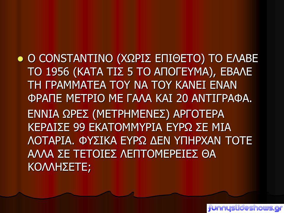 Ο CONSTANTINO (ΧΩΡΙΣ ΕΠΙΘΕΤΟ) ΤΟ ΕΛΑΒΕ ΤΟ 1956 (ΚΑΤΑ ΤΙΣ 5 ΤΟ ΑΠΟΓΕΥΜΑ), ΕΒΑΛΕ ΤΗ ΓΡΑΜΜΑΤΕΑ ΤΟΥ ΝΑ ΤΟΥ ΚΑΝΕΙ ΕΝΑΝ ΦΡΑΠΕ ΜΕΤΡΙΟ ΜΕ ΓΑΛΑ ΚΑΙ 20 ΑΝΤΙΓΡΑΦΑ.