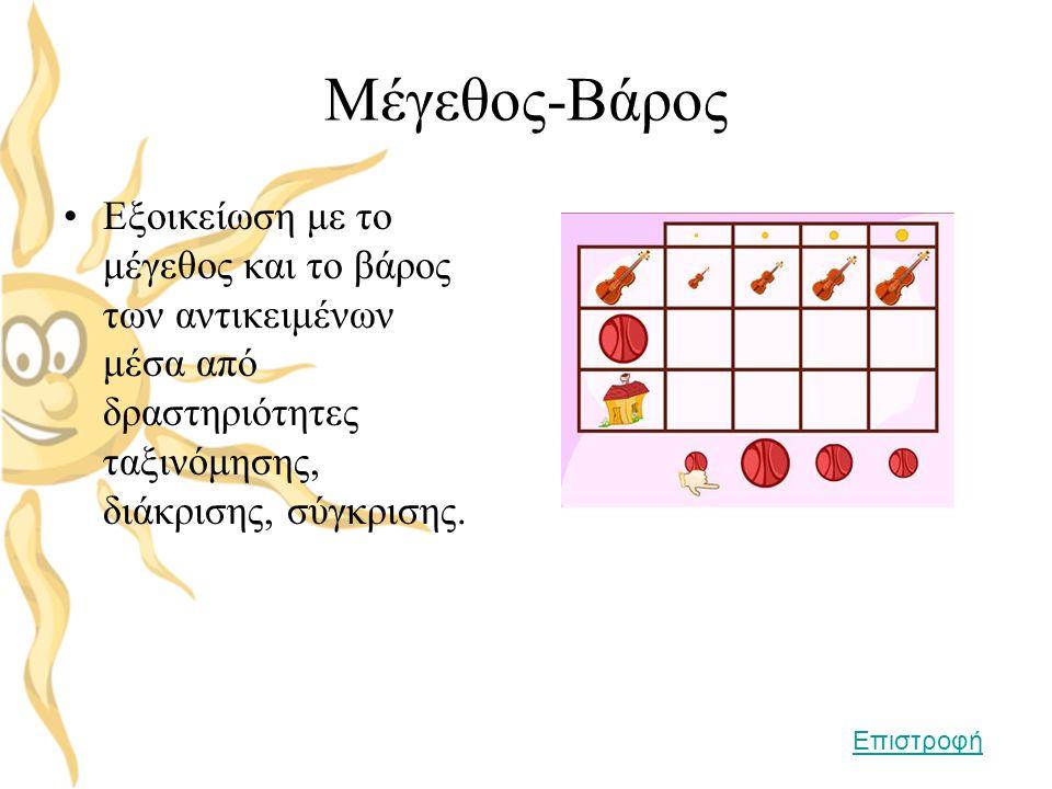 Μέγεθος-Βάρος Εξοικείωση με το μέγεθος και το βάρος των αντικειμένων μέσα από δραστηριότητες ταξινόμησης, διάκρισης, σύγκρισης.