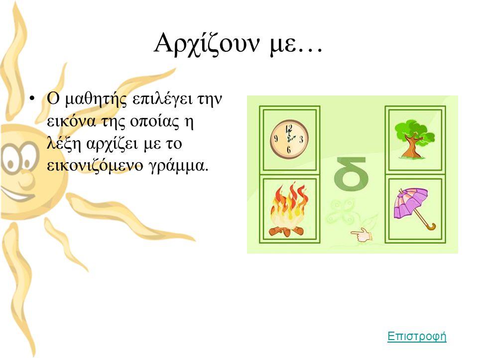Αρχίζουν με… Ο μαθητής επιλέγει την εικόνα της οποίας η λέξη αρχίζει με το εικονιζόμενο γράμμα.