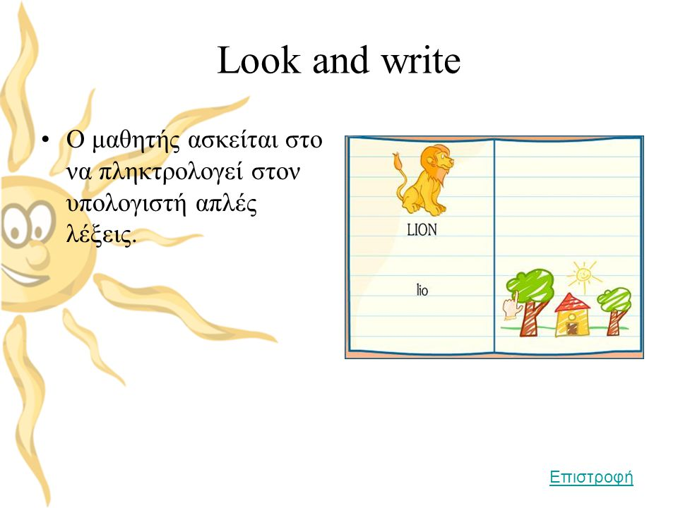 Look and write Ο μαθητής ασκείται στο να πληκτρολογεί στον υπολογιστή απλές λέξεις. Επιστροφή