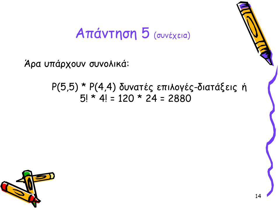 Απάντηση 5 (συνέχεια) Άρα υπάρχουν συνολικά: P(5,5) * P(4,4) δυνατές επιλογές-διατάξεις ή 5.