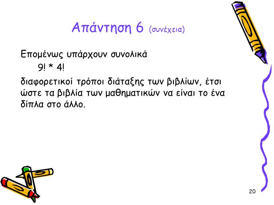 Απάντηση 6 (συνέχεια) Επομένως υπάρχουν συνολικά 9! * 4!
