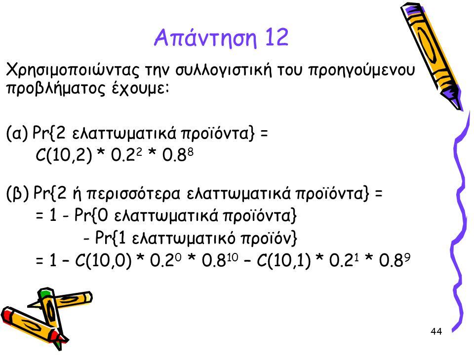 Απάντηση 12 Χρησιμοποιώντας την συλλογιστική του προηγούμενου προβλήματος έχουμε: (α) Pr{2 ελαττωματικά προϊόντα} =