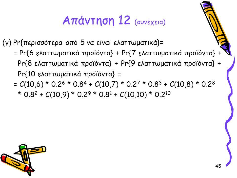 Απάντηση 12 (συνέχεια) (γ) Pr{περισσότερα από 5 να είναι ελαττωματικά}= = Pr{6 ελαττωματικά προϊόντα} + Pr{7 ελαττωματικά προϊόντα} +