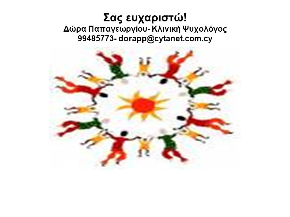 Σας ευχαριστώ! Δώρα Παπαγεωργίου- Κλινική Ψυχολόγος 99485773- dorapp@cytanet.com.cy
