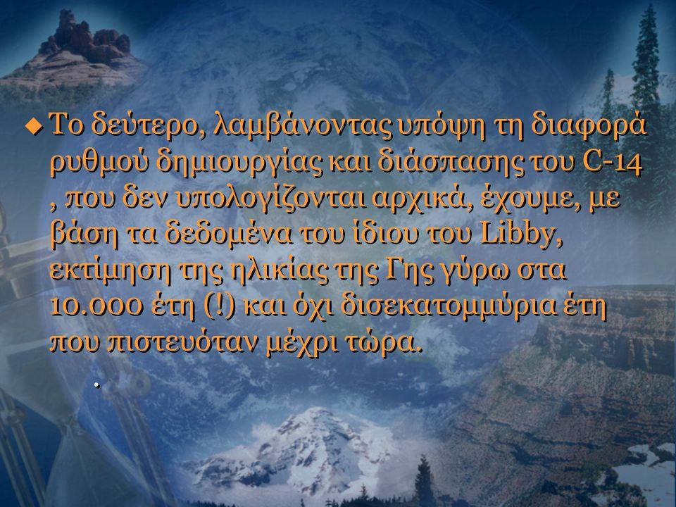 Το δεύτερο, λαμβάνοντας υπόψη τη διαφορά ρυθμού δημιουργίας και διάσπασης του C-14 , που δεν υπολογίζονται αρχικά, έχουμε, με βάση τα δεδομένα του ίδιου του Libby, εκτίμηση της ηλικίας της Γης γύρω στα 10.000 έτη (!) και όχι δισεκατομμύρια έτη που πιστευόταν μέχρι τώρα.