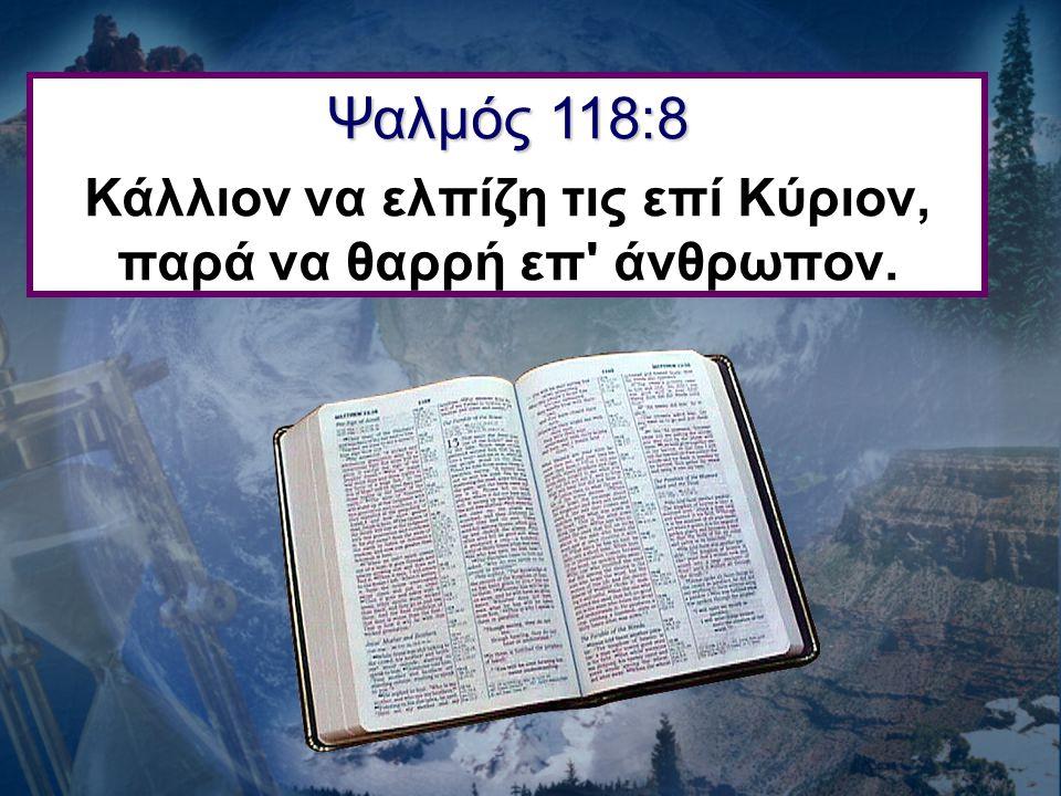 Κάλλιον να ελπίζη τις επί Κύριον, παρά να θαρρή επ άνθρωπον.