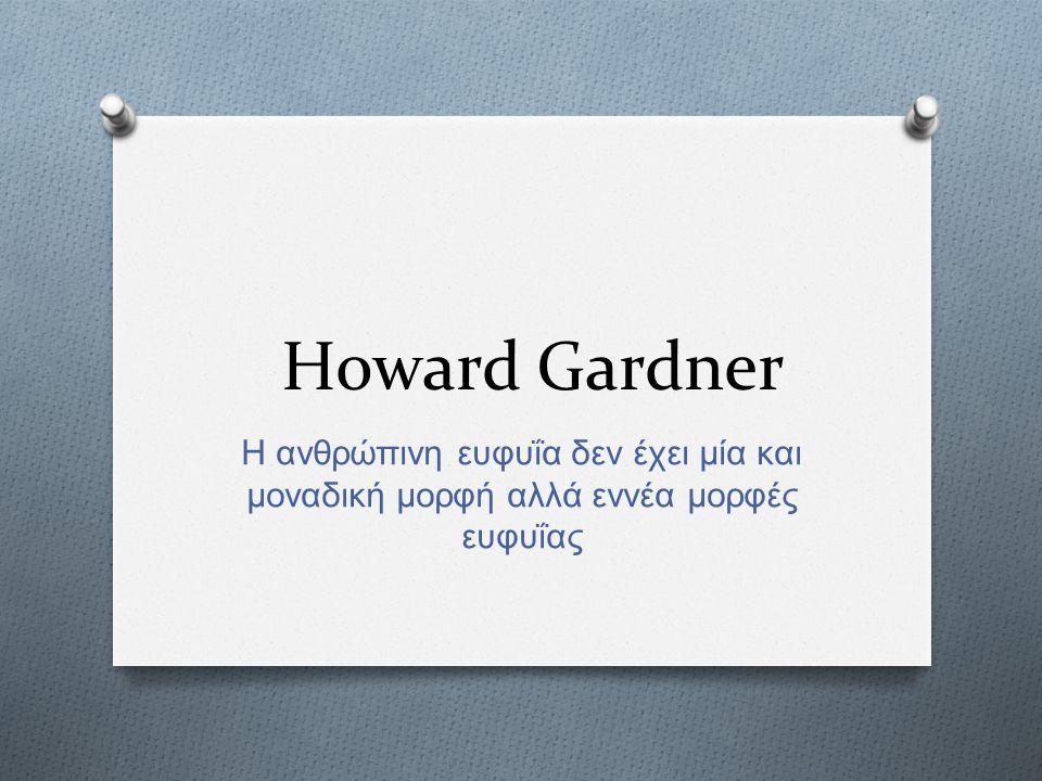 Howard Gardner Η ανθρώπινη ευφυΐα δεν έχει μία και μοναδική μορφή αλλά εννέα μορφές ευφυΐας