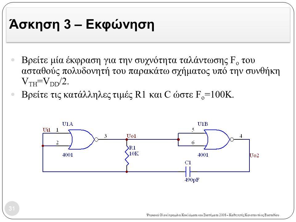 Άσκηση 3 – Εκφώνηση Βρείτε μία έκφραση για την συχνότητα ταλάντωσης Fo του ασταθούς πολυδονητή του παρακάτω σχήματος υπό την συνθήκη VTH=VDD/2.