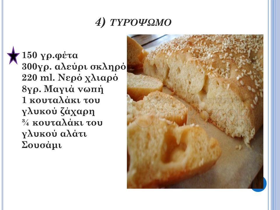 4) τυρόψωμο 150 γρ.φέτα 300γρ. αλεύρι σκληρό 220 ml. Νερό χλιαρό