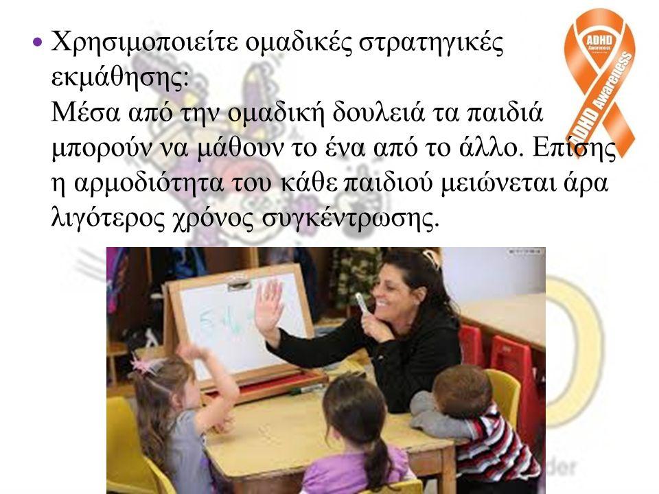 Χρησιμοποιείτε ομαδικές στρατηγικές εκμάθησης: Μέσα από την ομαδική δουλειά τα παιδιά μπορούν να μάθουν το ένα από το άλλο. Επίσης η αρμοδιότητα του κάθε παιδιού μειώνεται άρα λιγότερος χρόνος συγκέντρωσης.