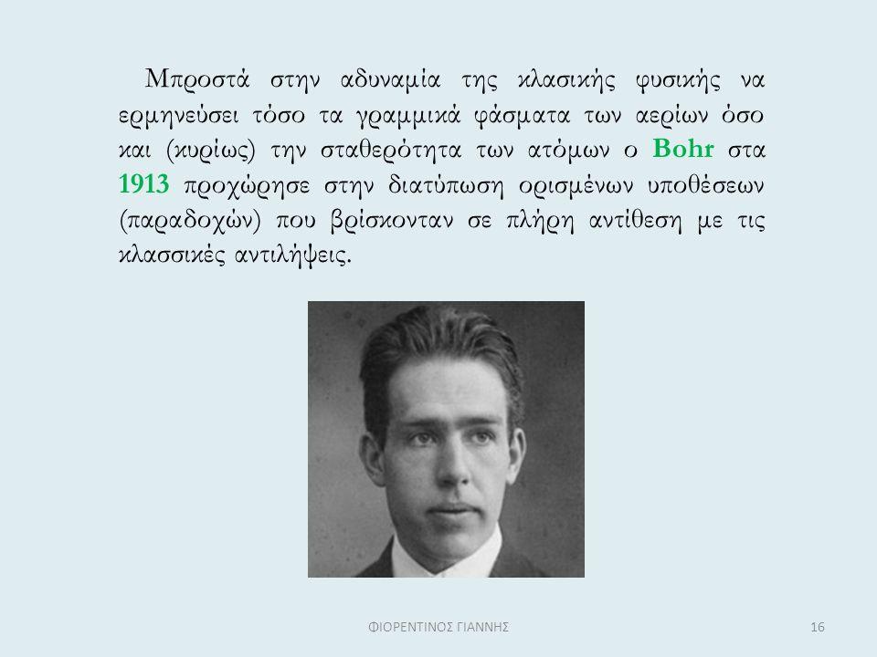 Mπροστά στην αδυναμία της κλασικής φυσικής να ερμηνεύσει τόσο τα γραμμικά φάσματα των αερίων όσο και (κυρίως) την σταθερότητα των ατόμων ο Bohr στα 1913 προχώρησε στην διατύπωση ορισμένων υποθέσεων (παραδοχών) που βρίσκονταν σε πλήρη αντίθεση με τις κλασσικές αντιλήψεις.