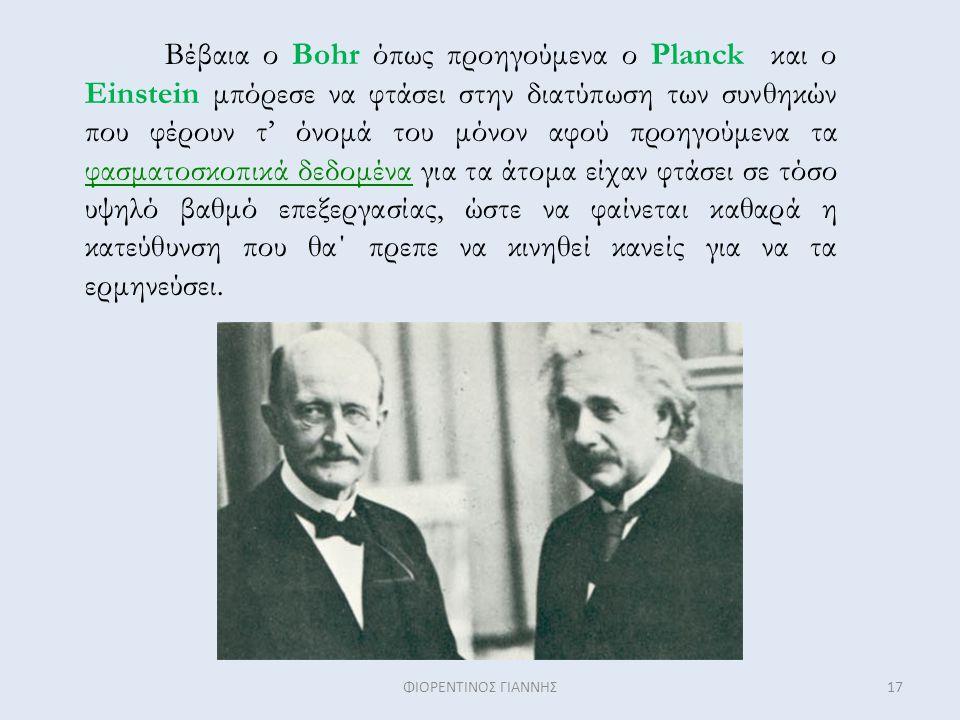 Βέβαια ο Bohr όπως προηγούμενα ο Planck και ο Einstein μπόρεσε να φτάσει στην διατύπωση των συνθηκών που φέρουν τ' όνομά του μόνον αφού προηγούμενα τα φασματοσκοπικά δεδομένα για τα άτομα είχαν φτάσει σε τόσο υψηλό βαθμό επεξεργασίας, ώστε να φαίνεται καθαρά η κατεύθυνση που θα΄ πρεπε να κινηθεί κανείς για να τα ερμηνεύσει.