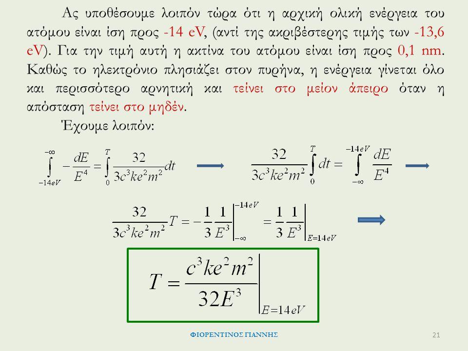 Ας υποθέσουμε λοιπόν τώρα ότι η αρχική ολική ενέργεια του ατόμου είναι ίση προς -14 eV, (αντί της ακριβέστερης τιμής των -13,6 eV). Για την τιμή αυτή η ακτίνα του ατόμου είναι ίση προς 0,1 nm. Καθώς το ηλεκτρόνιο πλησιάζει στον πυρήνα, η ενέργεια γίνεται όλο και περισσότερο αρνητική και τείνει στο μείον άπειρο όταν η απόσταση τείνει στο μηδέν.