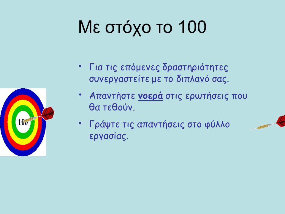 Με στόχο το 100 Για τις επόμενες δραστηριότητες συνεργαστείτε με το διπλανό σας. Απαντήστε νοερά στις ερωτήσεις που θα τεθούν.