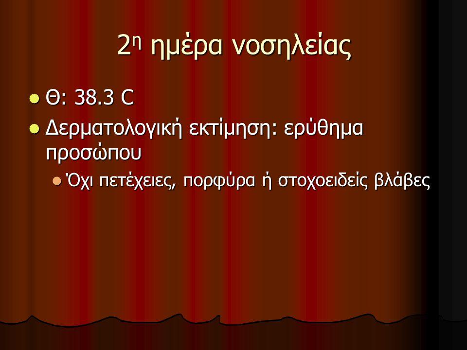 2η ημέρα νοσηλείας Θ: 38.3 C Δερματολογική εκτίμηση: ερύθημα προσώπου