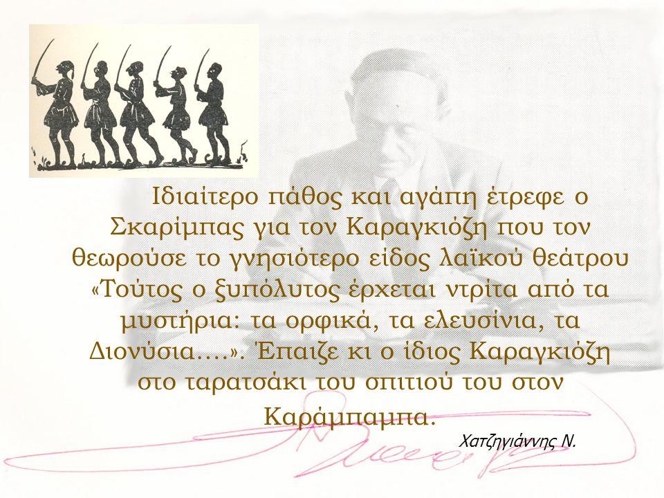 Ιδιαίτερο πάθος και αγάπη έτρεφε ο Σκαρίμπας για τον Καραγκιόζη που τον θεωρούσε το γνησιότερο είδος λαϊκού θεάτρου «Τούτος ο ξυπόλυτος έρχεται ντρίτα από τα μυστήρια: τα ορφικά, τα ελευσίνια, τα Διονύσια….». Έπαιζε κι ο ίδιος Καραγκιόζη στο ταρατσάκι του σπιτιού του στον Καράμπαμπα.