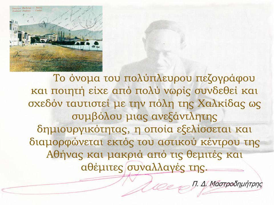 Tο όνομα του πολύπλευρου πεζογράφου και ποιητή είχε από πολύ νωρίς συνδεθεί και σχεδόν ταυτιστεί με την πόλη της Χαλκίδας ως συμβόλου μιας ανεξάντλητης δημιουργικότητας, η οποία εξελίσσεται και διαμορφώνεται εκτός του αστικού κέντρου της Αθήνας και μακριά από τις θεμιτές και αθέμιτες συναλλαγές της.