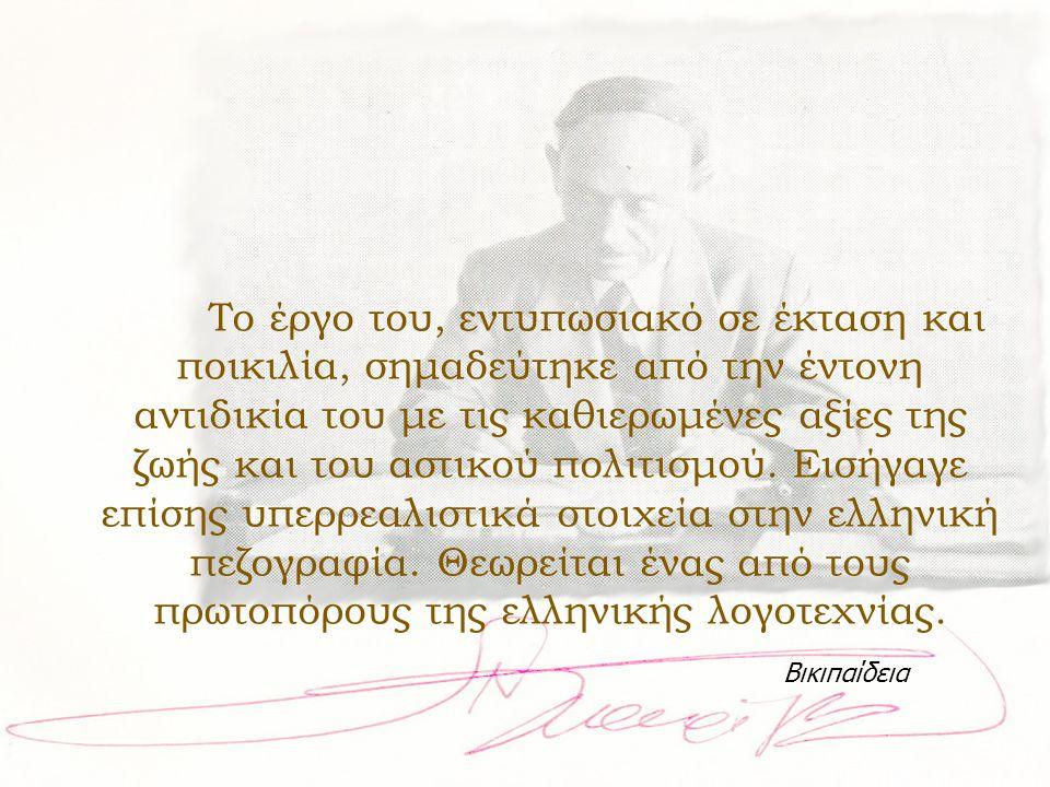 Το έργο του, εντυπωσιακό σε έκταση και ποικιλία, σημαδεύτηκε από την έντονη αντιδικία του με τις καθιερωμένες αξίες της ζωής και του αστικού πολιτισμού. Εισήγαγε επίσης υπερρεαλιστικά στοιχεία στην ελληνική πεζογραφία. Θεωρείται ένας από τους πρωτοπόρους της ελληνικής λογοτεχνίας.