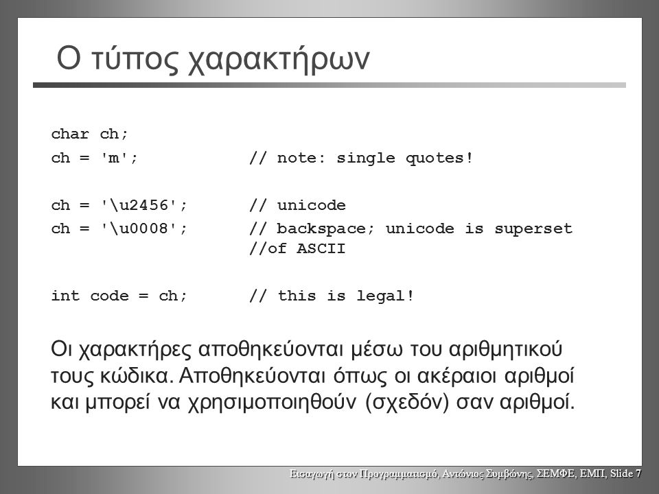 Ο τύπος χαρακτήρων char ch; ch = m ; // note: single quotes! ch = \u2456 ; // unicode.