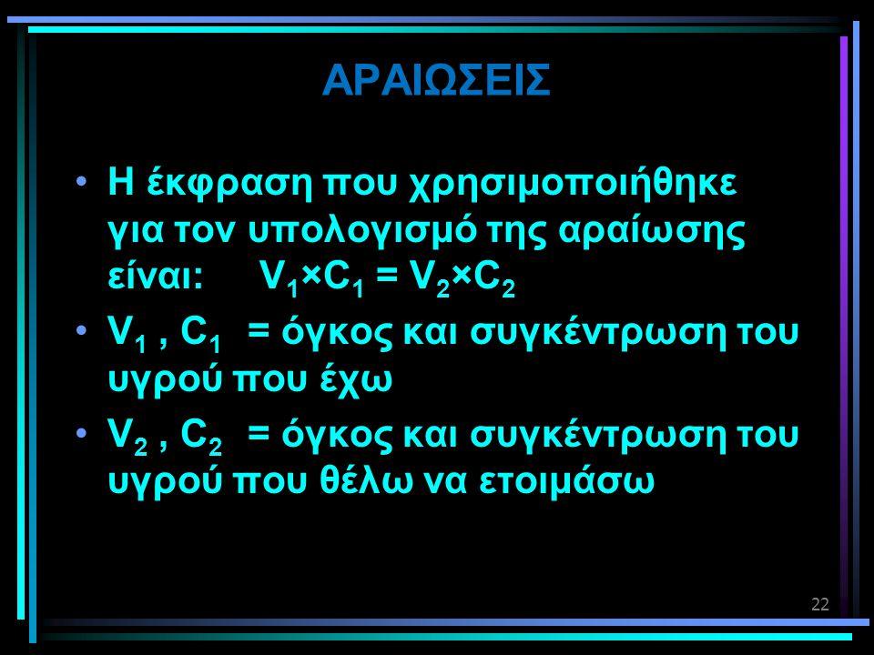 AΡΑΙΩΣΕΙΣ Η έκφραση που χρησιμοποιήθηκε για τον υπολογισμό της αραίωσης είναι: V1×C1 = V2×C2.