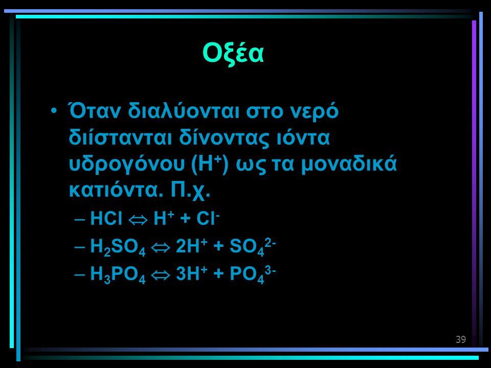 Οξέα Όταν διαλύονται στο νερό διίστανται δίνοντας ιόντα υδρογόνου (Η+) ως τα μοναδικά κατιόντα. Π.χ.