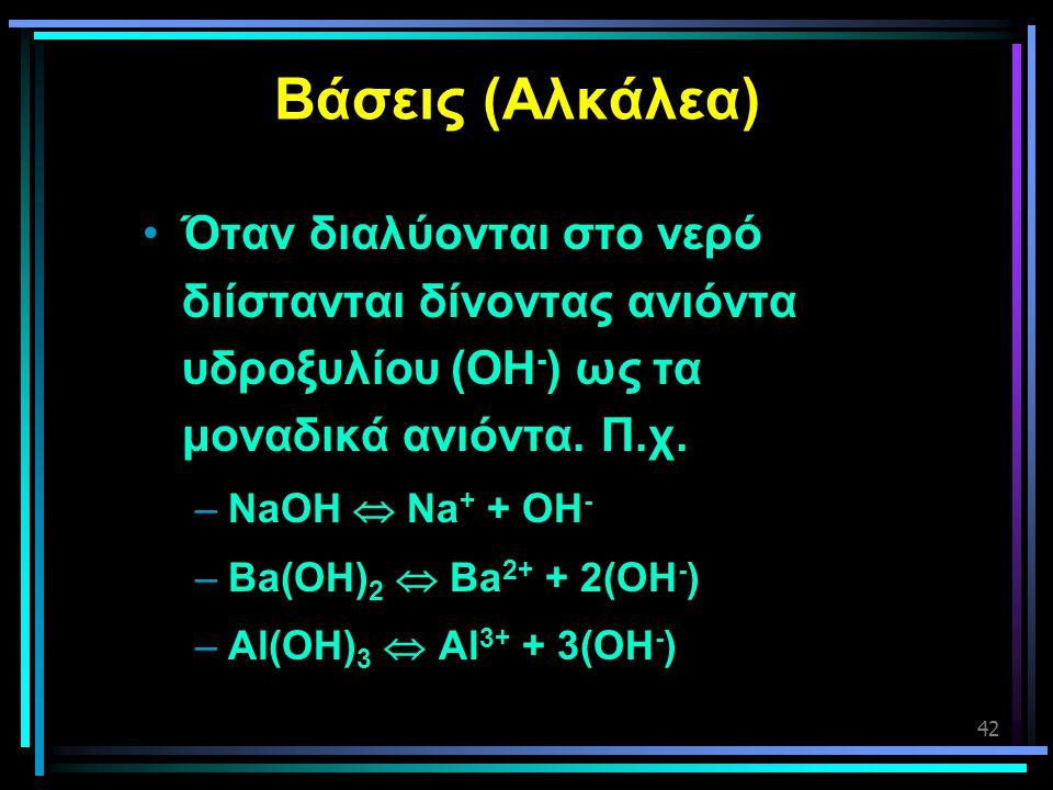 Βάσεις (Αλκάλεα) Όταν διαλύονται στο νερό διίστανται δίνοντας ανιόντα υδροξυλίου (OΗ-) ως τα μοναδικά ανιόντα. Π.χ.