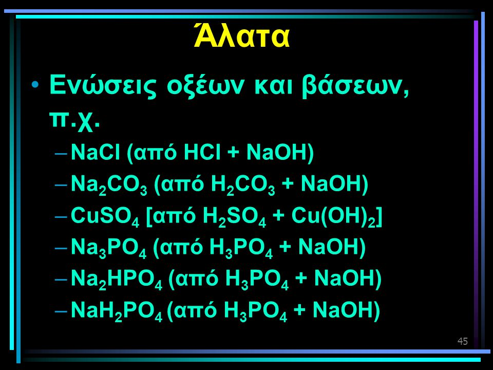 Άλατα Ενώσεις οξέων και βάσεων, π.χ. NaCl (από HCl + NaOH)