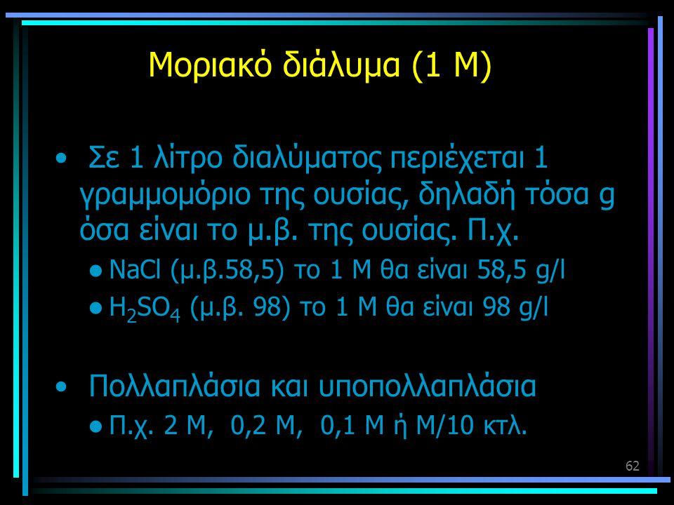 Μοριακό διάλυμα (1 Μ) Σε 1 λίτρο διαλύματος περιέχεται 1 γραμμομόριο της ουσίας, δηλαδή τόσα g όσα είναι το μ.β. της ουσίας. Π.χ.