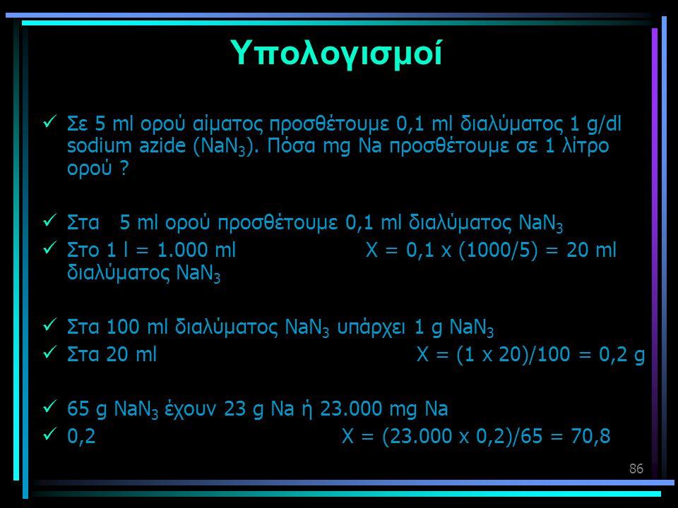 Υπολογισμοί Σε 5 ml ορού αίματος προσθέτουμε 0,1 ml διαλύματος 1 g/dl sodium azide (NaN3). Πόσα mg Na προσθέτουμε σε 1 λίτρο ορού