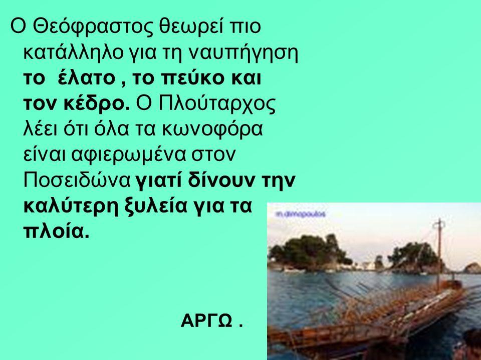 Ο Θεόφραστος θεωρεί πιο κατάλληλο για τη ναυπήγηση το έλατο , το πεύκο και τον κέδρο. Ο Πλούταρχος λέει ότι όλα τα κωνοφόρα είναι αφιερωμένα στον Ποσειδώνα γιατί δίνουν την καλύτερη ξυλεία για τα πλοία.