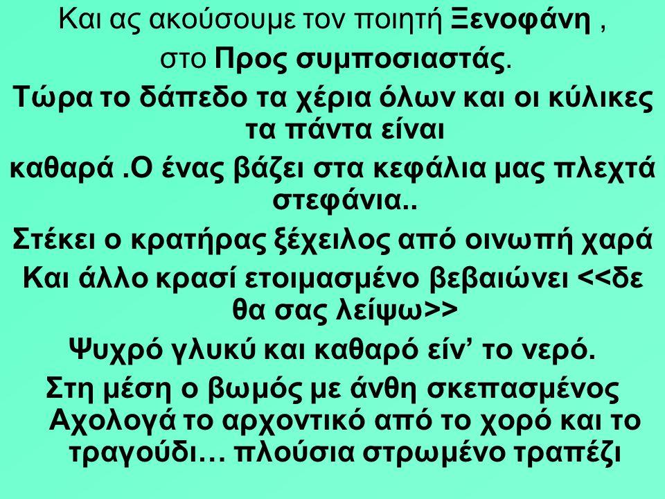 Και ας ακούσουμε τον ποιητή Ξενοφάνη , στο Προς συμποσιαστάς.