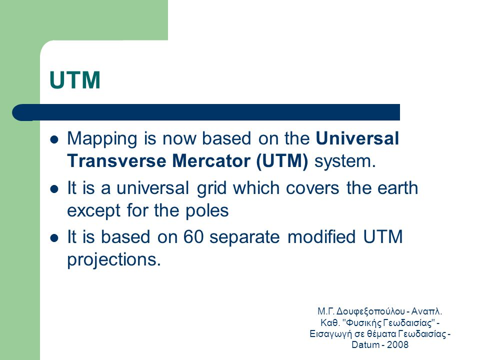 UTM Mapping is now based on the Universal Transverse Mercator (UTM) system. It is a universal grid which covers the earth except for the poles.