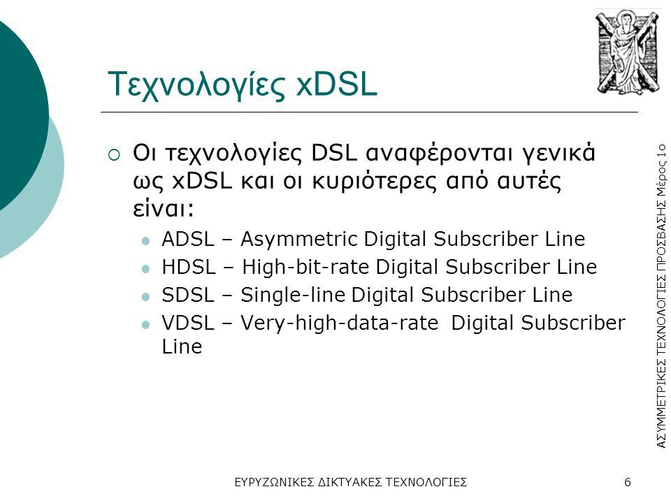 Τεχνολογίες xDSL Οι τεχνολογίες DSL αναφέρονται γενικά ως xDSL και οι κυριότερες από αυτές είναι: ADSL – Αsymmetric Digital Subscriber Line.