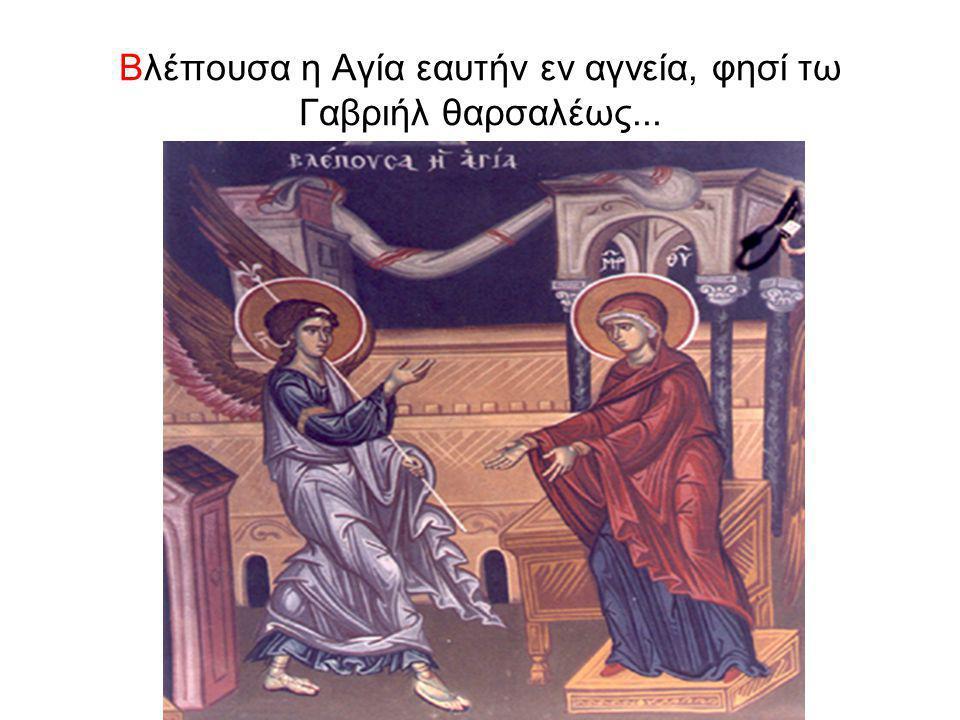 Βλέπουσα η Αγία εαυτήν εν αγνεία, φησί τω Γαβριήλ θαρσαλέως...