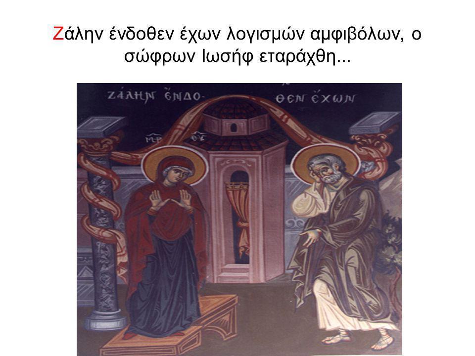 Ζάλην ένδοθεν έχων λογισμών αμφιβόλων, ο σώφρων Ιωσήφ εταράχθη...
