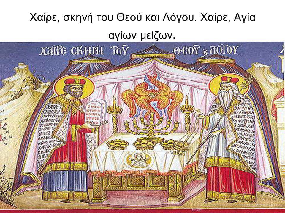 Χαίρε, σκηνή του Θεού και Λόγου. Χαίρε, Αγία αγίων μείζων.