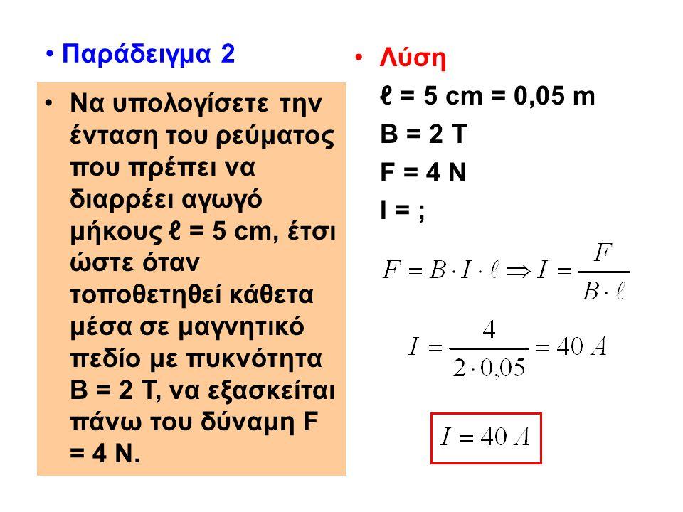 Παράδειγμα 2 Λύση. ℓ = 5 cm = 0,05 m. Β = 2 Τ. F = 4 N. Ι = ;