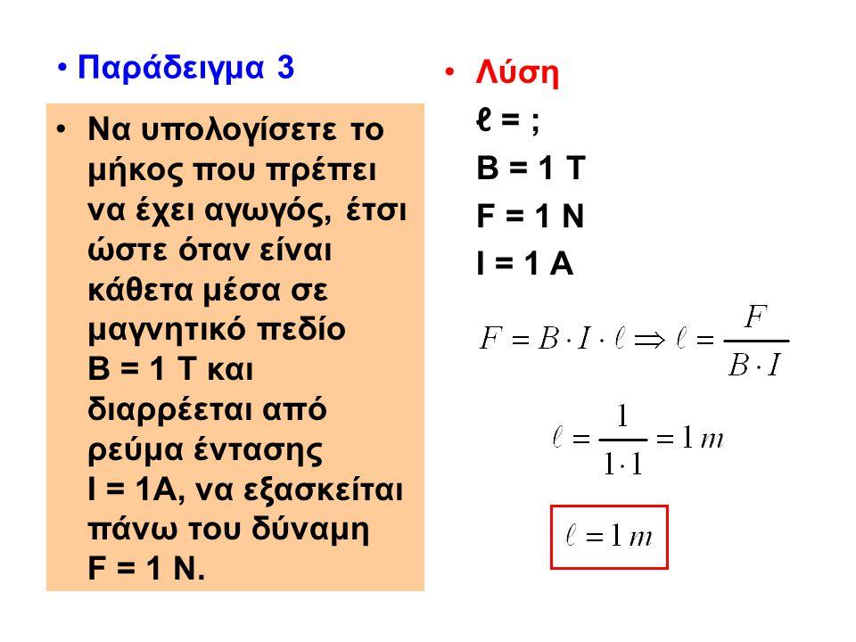 Παράδειγμα 3 Λύση. ℓ = ; Β = 1 Τ. F = 1 N. Ι = 1 Α.