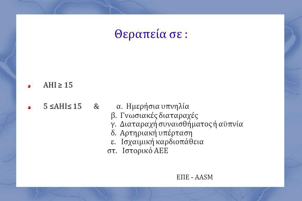 Θεραπεία σε : ΑΗΙ ≥ 15 5 ≤ΑΗΙ≤ 15 & α. Ημερήσια υπνηλία